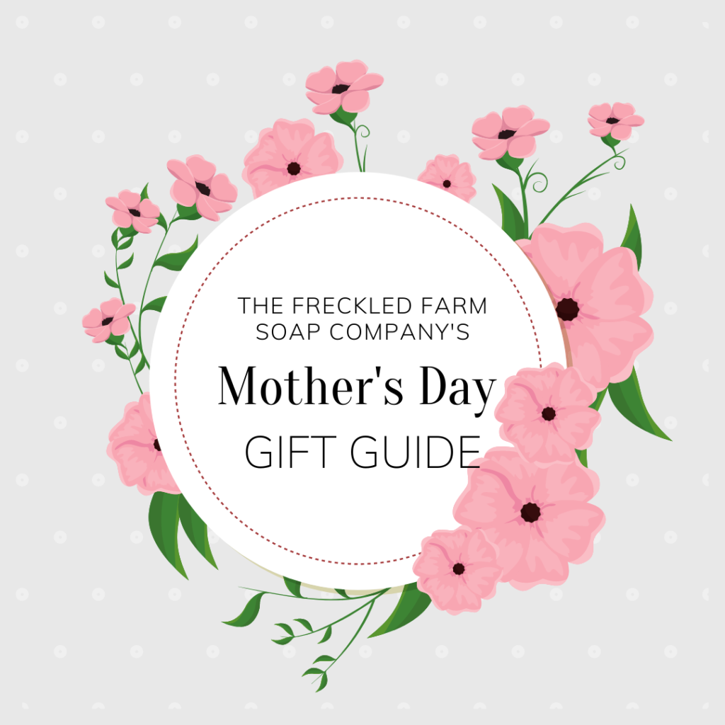 Mother's Day Gift Guide from The Freckled Farm Soap Company